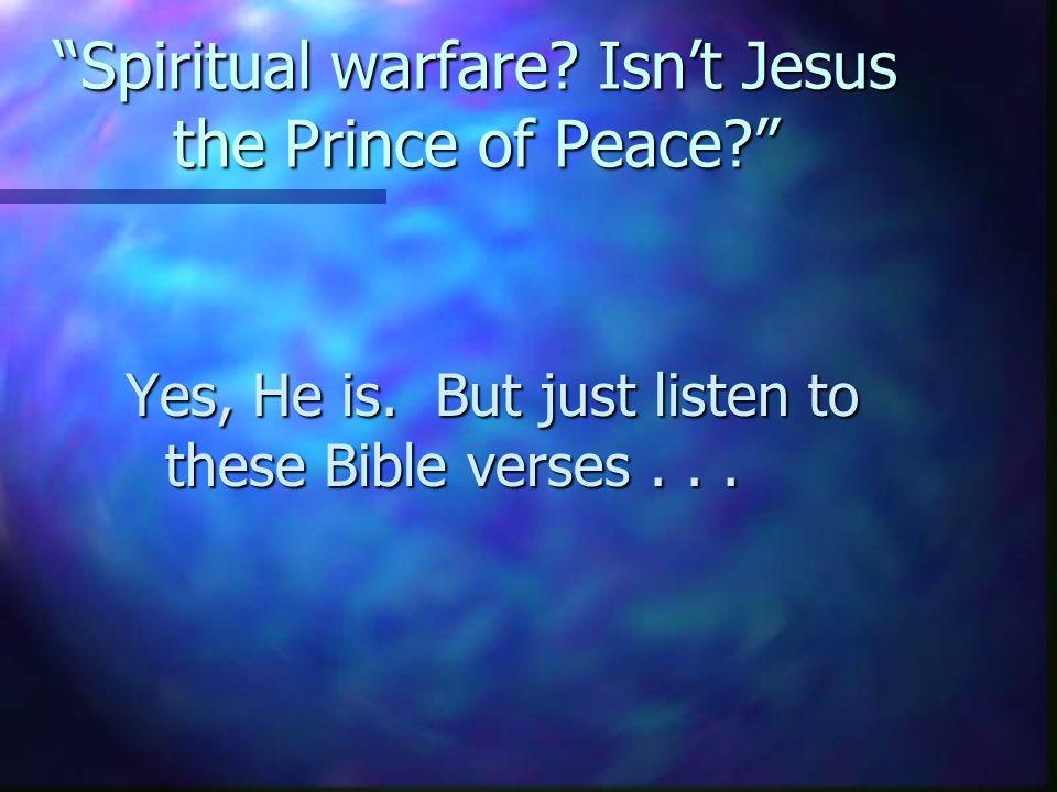 Spiritual warfare.Isn't Jesus the Prince of Peace? Yes, He is.
