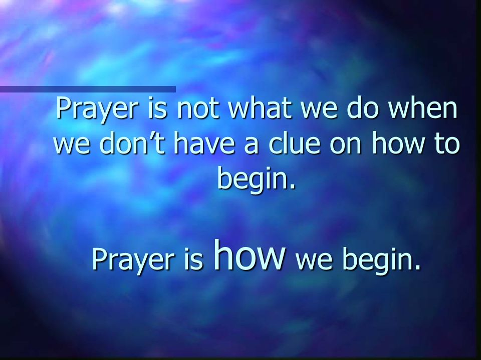 Prayer is not what we do when we don't know what else to do. Prayer is what we do.