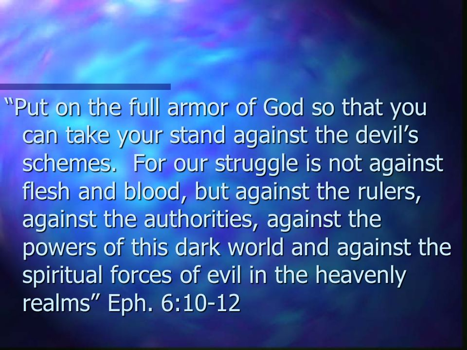 Put on the full armor of God so that you can take your stand against the devil's schemes.