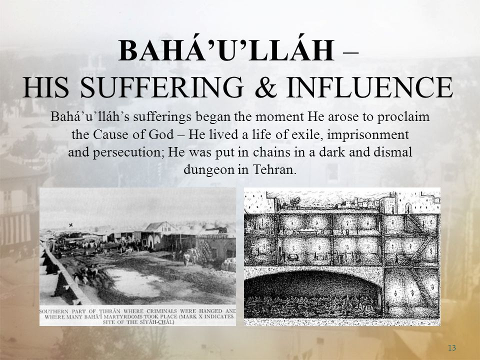 13 BAHÁ'U'LLÁH – HIS SUFFERING & INFLUENCE Bahá'u'lláh's sufferings began the moment He arose to proclaim the Cause of God – He lived a life of exile, imprisonment and persecution; He was put in chains in a dark and dismal dungeon in Tehran.