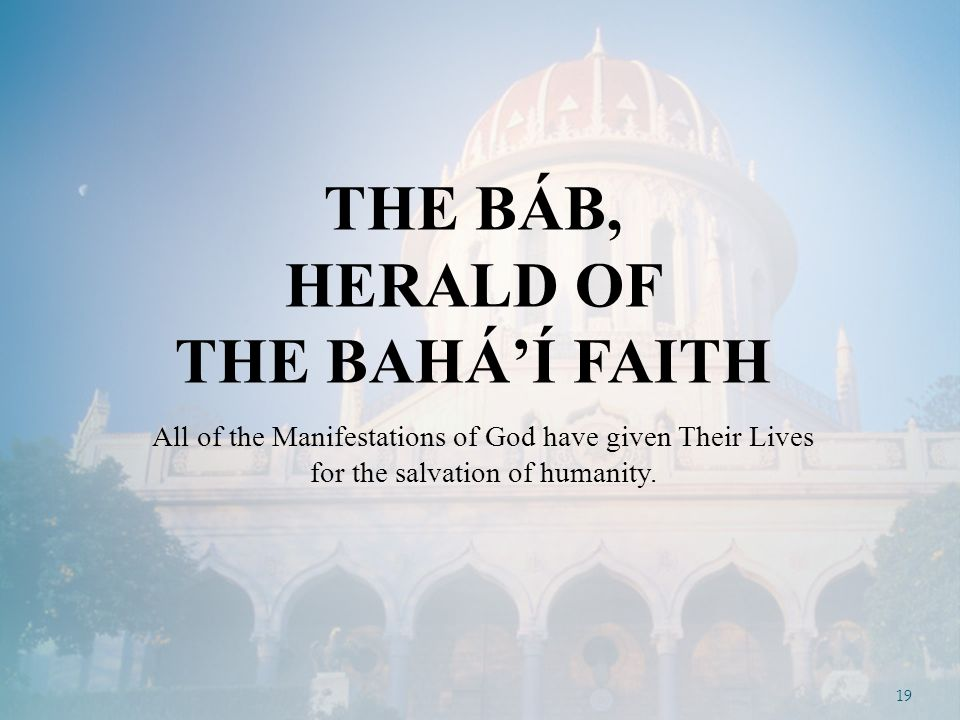 19 THE BÁB, HERALD OF THE BAHÁ'Í FAITH All of the Manifestations of God have given Their Lives for the salvation of humanity.