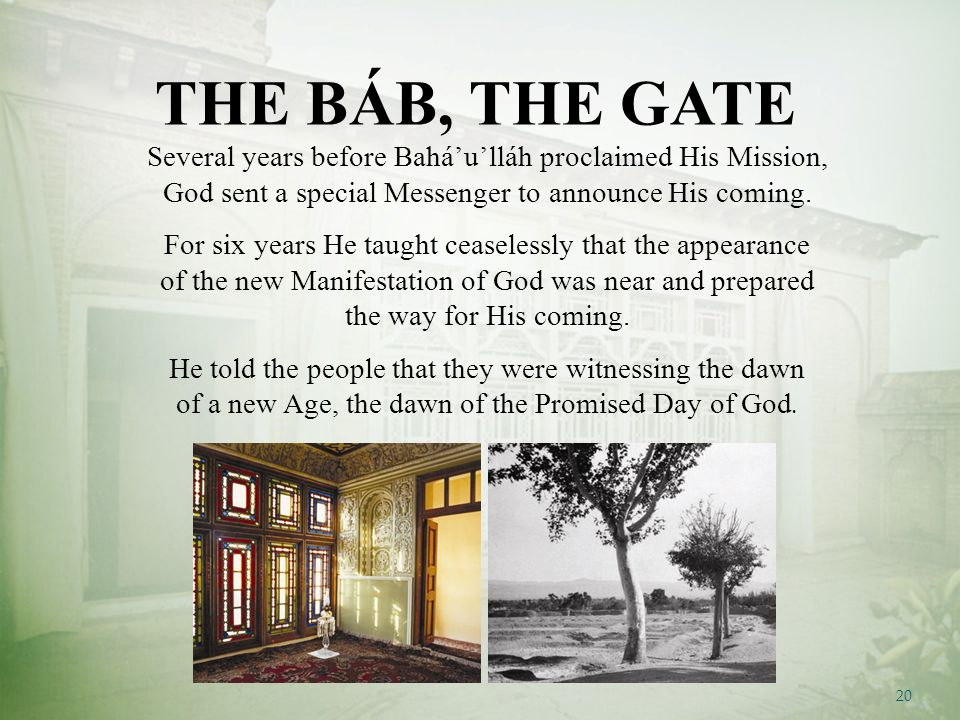 20 Several years before Bahá'u'lláh proclaimed His Mission, God sent a special Messenger to announce His coming.