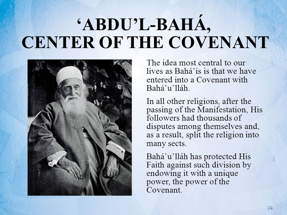 24 'ABDU'L-BAHÁ, CENTER OF THE COVENANT The idea most central to our lives as Bahá'ís is that we have entered into a Covenant with Bahá'u'lláh.