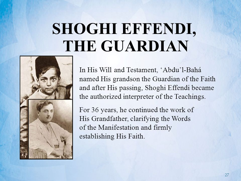 27 SHOGHI EFFENDI, THE GUARDIAN In His Will and Testament, 'Abdu'l-Bahá named His grandson the Guardian of the Faith and after His passing, Shoghi Effendi became the authorized interpreter of the Teachings.