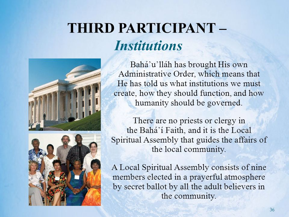 36 Bahá'u'lláh has brought His own Administrative Order, which means that He has told us what institutions we must create, how they should function, and how humanity should be governed.