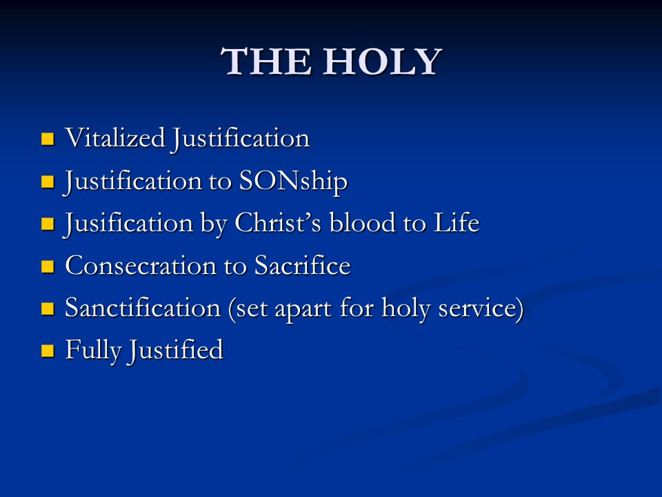 THE HOLY Vitalized Justification Vitalized Justification Justification to SONship Justification to SONship Jusification by Christ's blood to Life Jusification by Christ's blood to Life Consecration to Sacrifice Consecration to Sacrifice Sanctification (set apart for holy service) Sanctification (set apart for holy service) Fully Justified Fully Justified