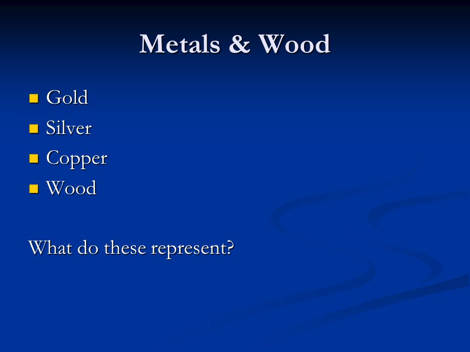 Metals & Wood Gold Gold Silver Silver Copper Copper Wood Wood What do these represent?