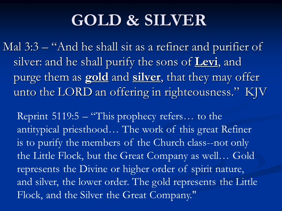 Mal 3:3 – And he shall sit as a refiner and purifier of silver: and he shall purify the sons of Levi, and purge them as gold and silver, that they may offer unto the LORD an offering in righteousness. KJV Reprint 5119:5 – This prophecy refers… to the antitypical priesthood… The work of this great Refiner is to purify the members of the Church class--not only the Little Flock, but the Great Company as well… Gold represents the Divine or higher order of spirit nature, and silver, the lower order.