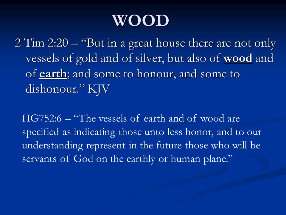 2 Tim 2:20 – But in a great house there are not only vessels of gold and of silver, but also of wood and of earth; and some to honour, and some to dishonour. KJV HG752:6 – The vessels of earth and of wood are specified as indicating those unto less honor, and to our understanding represent in the future those who will be servants of God on the earthly or human plane. WOOD