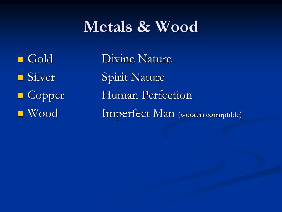 Metals & Wood GoldDivine Nature GoldDivine Nature SilverSpirit Nature SilverSpirit Nature CopperHuman Perfection CopperHuman Perfection WoodImperfect Man (wood is corruptible) WoodImperfect Man (wood is corruptible)