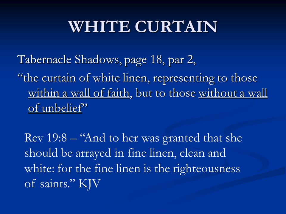 WHITE CURTAIN Tabernacle Shadows, page 18, par 2, the curtain of white linen, representing to those within a wall of faith, but to those without a wall of unbelief Rev 19:8 – And to her was granted that she should be arrayed in fine linen, clean and white: for the fine linen is the righteousness of saints. KJV