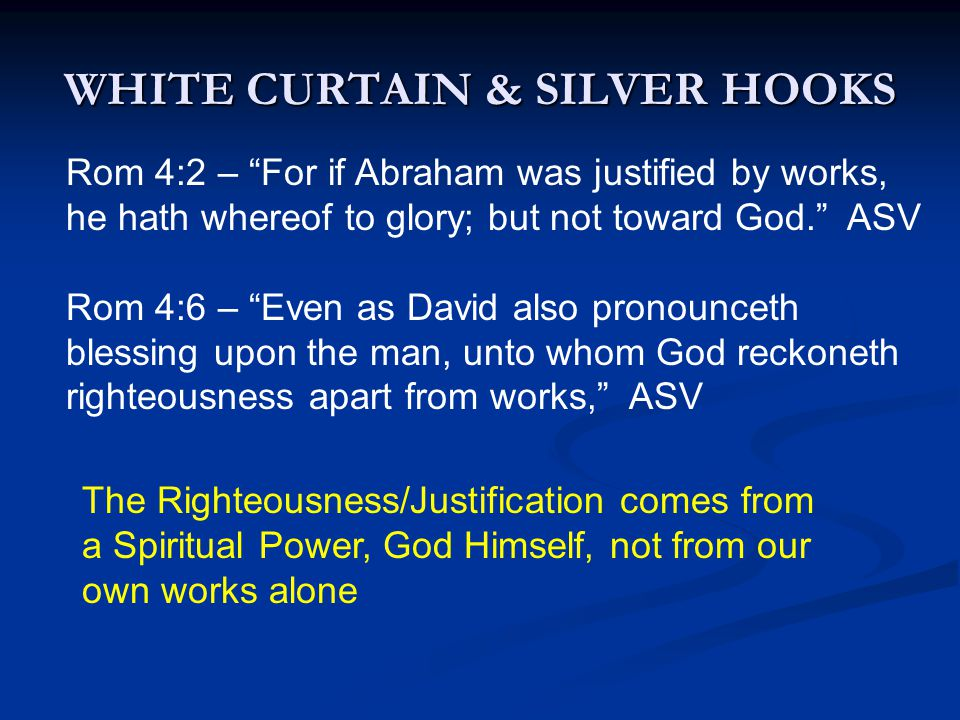 """WHITE CURTAIN & SILVER HOOKS Rom 4:2 – """"For if Abraham was justified by works, he hath whereof to glory; but not toward God."""" ASV Rom 4:6 – """"Even as D"""
