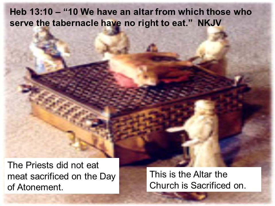 Heb 13:10 – 10 We have an altar from which those who serve the tabernacle have no right to eat. NKJV The Priests did not eat meat sacrificed on the Day of Atonement.