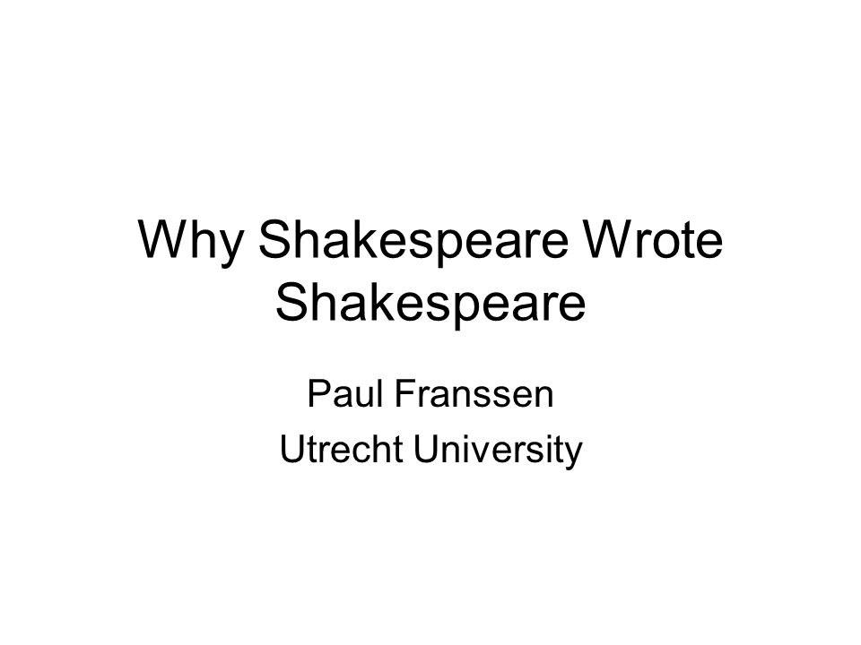 Why Shakespeare Wrote Shakespeare Paul Franssen Utrecht University