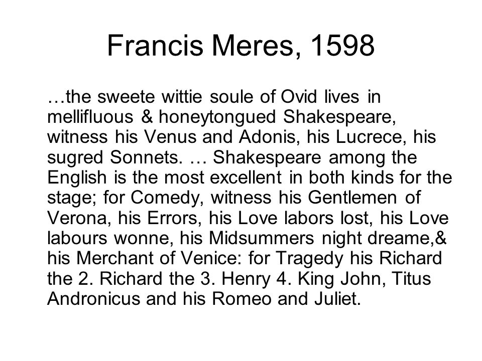 Francis Meres, 1598 …the sweete wittie soule of Ovid lives in mellifluous & honeytongued Shakespeare, witness his Venus and Adonis, his Lucrece, his sugred Sonnets.
