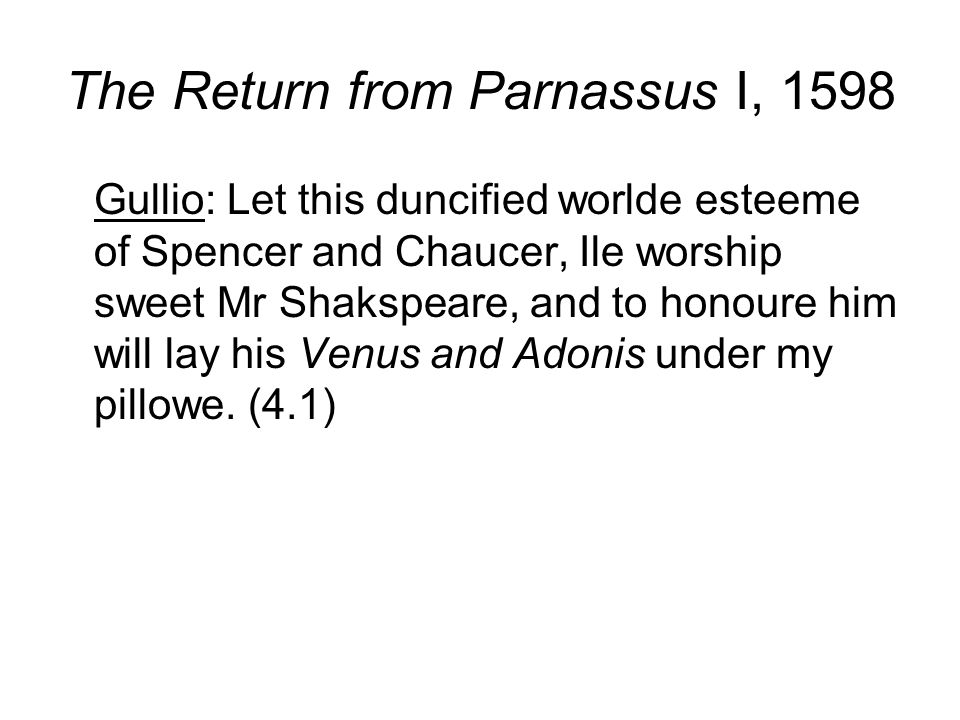 The Return from Parnassus I, 1598 Gullio: Let this duncified worlde esteeme of Spencer and Chaucer, Ile worship sweet Mr Shakspeare, and to honoure hi