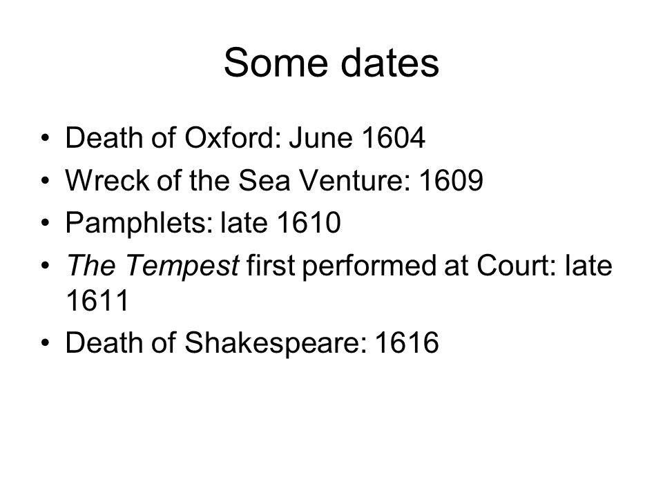 Some dates Death of Oxford: June 1604 Wreck of the Sea Venture: 1609 Pamphlets: late 1610 The Tempest first performed at Court: late 1611 Death of Shakespeare: 1616