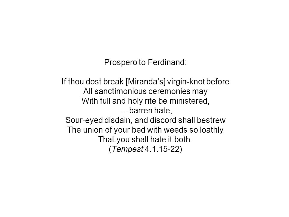 Prospero to Ferdinand: If thou dost break [Miranda's] virgin-knot before All sanctimonious ceremonies may With full and holy rite be ministered, ….barren hate, Sour-eyed disdain, and discord shall bestrew The union of your bed with weeds so loathly That you shall hate it both.