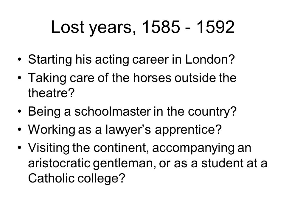Lost years, 1585 - 1592 Starting his acting career in London.