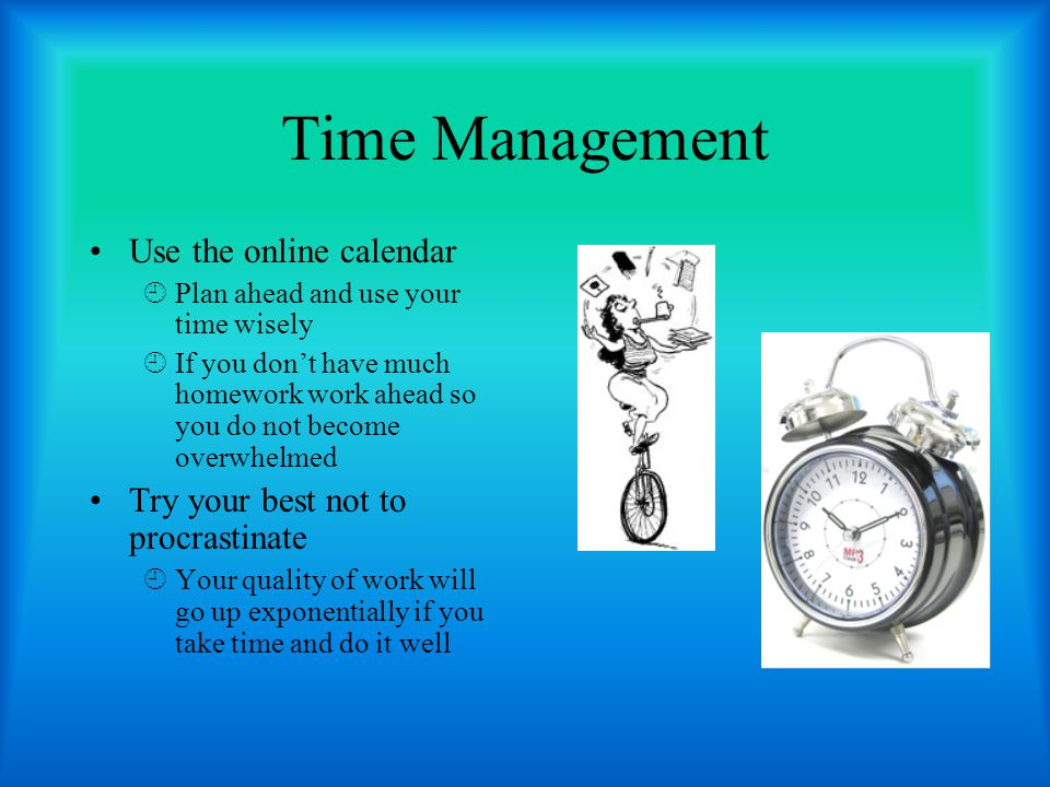 Time Management Use the online calendar  Plan ahead and use your time wisely  If you don't have much homework work ahead so you do not become overwhelmed Try your best not to procrastinate  Your quality of work will go up exponentially if you take time and do it well