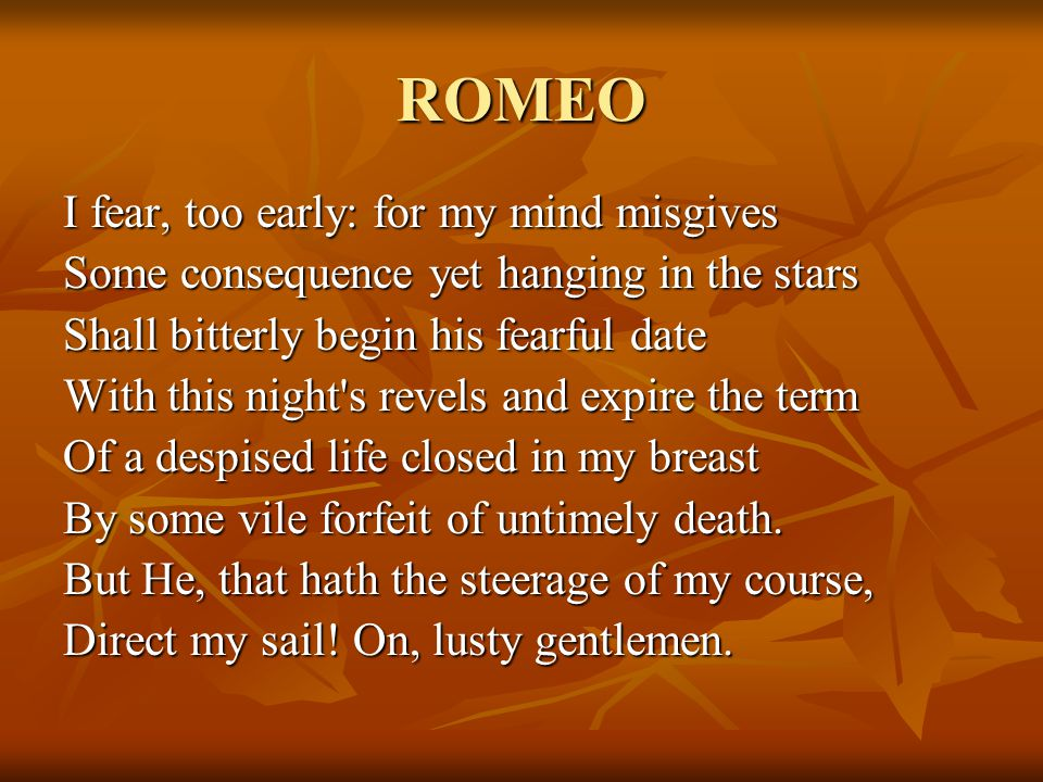 ROMEO I fear, too early: for my mind misgives Some consequence yet hanging in the stars Shall bitterly begin his fearful date With this night s revels and expire the term Of a despised life closed in my breast By some vile forfeit of untimely death.