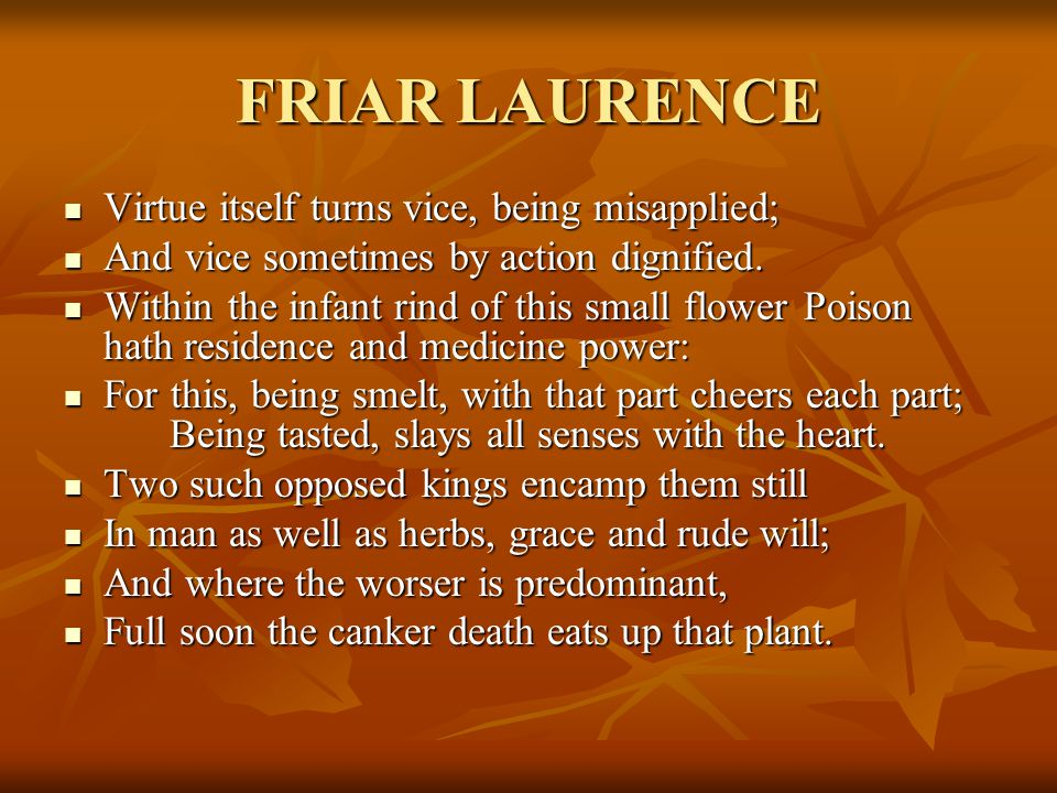 FRIAR LAURENCE Virtue itself turns vice, being misapplied; Virtue itself turns vice, being misapplied; And vice sometimes by action dignified.