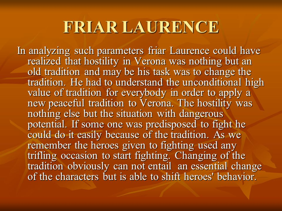 FRIAR LAURENCE In analyzing such parameters friar Laurence could have realized that hostility in Verona was nothing but an old tradition and may be his task was to change the tradition.