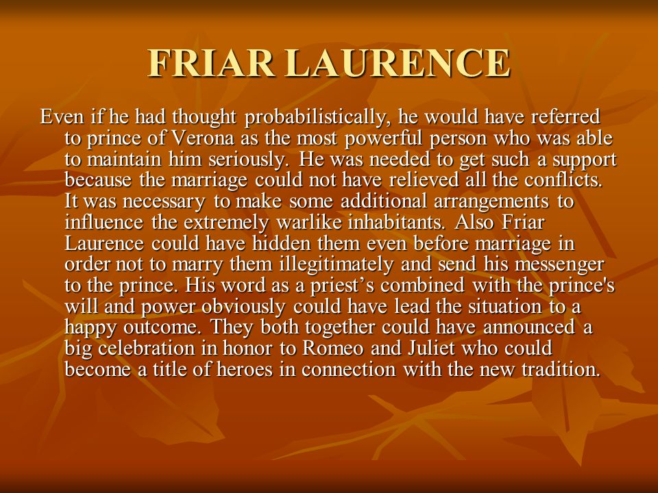 FRIAR LAURENCE Even if he had thought probabilistically, he would have referred to prince of Verona as the most powerful person who was able to maintain him seriously.