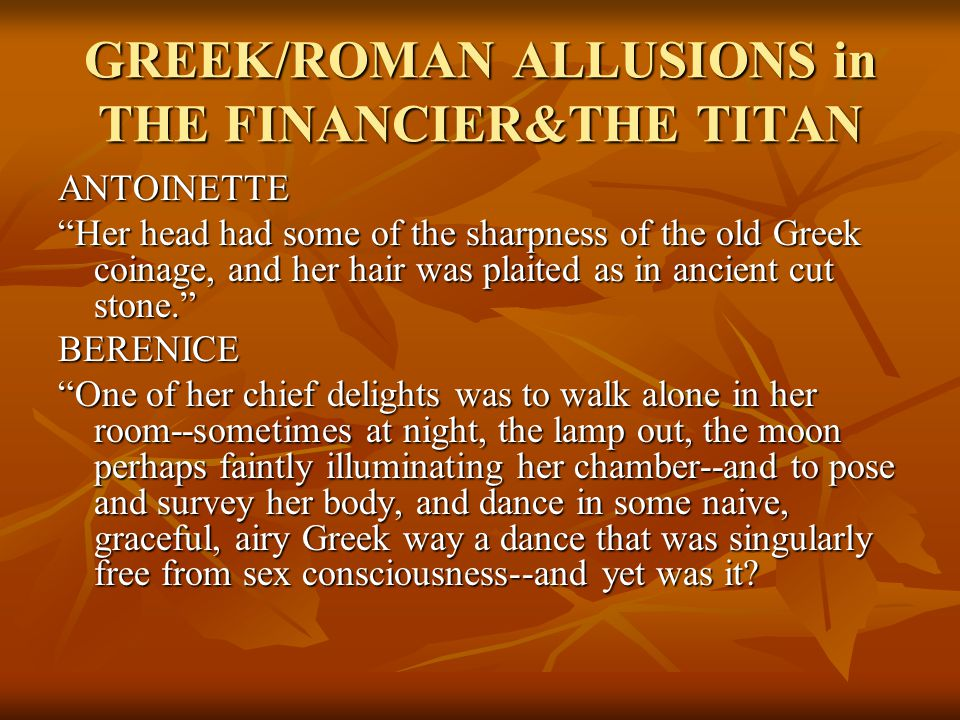 GREEK/ROMAN ALLUSIONS in THE FINANCIER&THE TITAN ANTOINETTE Her head had some of the sharpness of the old Greek coinage, and her hair was plaited as in ancient cut stone. BERENICE One of her chief delights was to walk alone in her room--sometimes at night, the lamp out, the moon perhaps faintly illuminating her chamber--and to pose and survey her body, and dance in some naive, graceful, airy Greek way a dance that was singularly free from sex consciousness--and yet was it