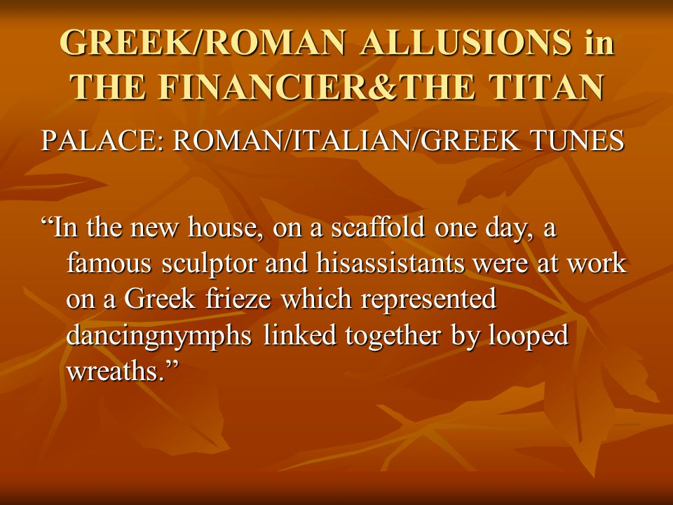 GREEK/ROMAN ALLUSIONS in THE FINANCIER&THE TITAN PALACE: ROMAN/ITALIAN/GREEK TUNES In the new house, on a scaffold one day, a famous sculptor and hisassistants were at work on a Greek frieze which represented dancingnymphs linked together by looped wreaths.