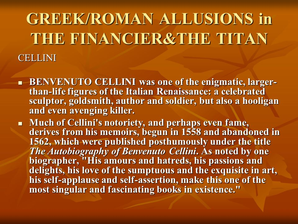 GREEK/ROMAN ALLUSIONS in THE FINANCIER&THE TITAN CELLINI BENVENUTO CELLINI was one of the enigmatic, larger- than-life figures of the Italian Renaissance: a celebrated sculptor, goldsmith, author and soldier, but also a hooligan and even avenging killer.