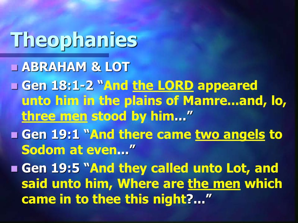 Theophanies ABRAHAM & LOT ABRAHAM & LOT Gen 18:1-2 ... Gen 18:1-2 And the LORD appeared unto him in the plains of Mamre...and, lo, three men stood by him... Gen 19:1 .. Gen 19:1 And there came two angels to Sodom at even... Gen 19:5 ... Gen 19:5 And they called unto Lot, and said unto him, Where are the men which came in to thee this night ...