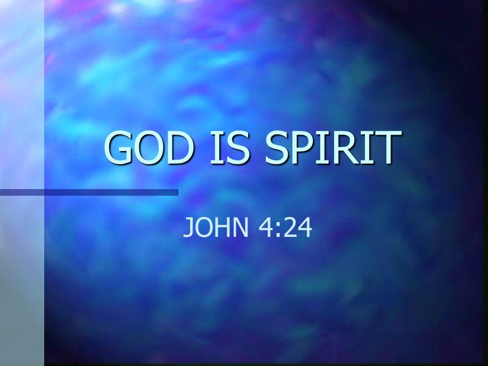 GOD IS SPIRIT JOHN 4:24