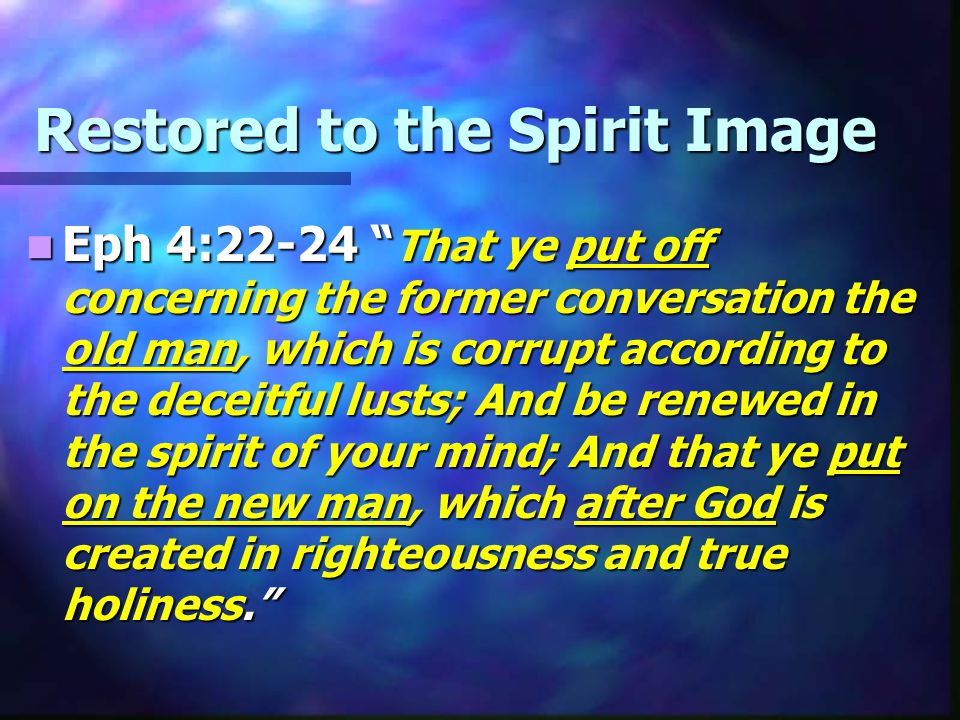 Restored to the Spirit Image Eph 4:22-24 That ye put off concerning the former conversation the old man, which is corrupt according to the deceitful lusts; And be renewed in the spirit of your mind; And that ye put on the new man, which after God is created in righteousness and true holiness. Eph 4:22-24 That ye put off concerning the former conversation the old man, which is corrupt according to the deceitful lusts; And be renewed in the spirit of your mind; And that ye put on the new man, which after God is created in righteousness and true holiness.