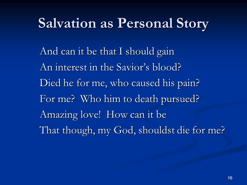 16 Salvation as Personal Story And can it be that I should gain An interest in the Savior's blood? Died he for me, who caused his pain? For me? Who hi