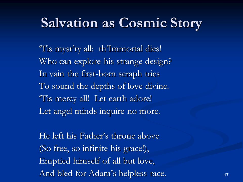 17 Salvation as Cosmic Story 'Tis myst'ry all: th'Immortal dies! Who can explore his strange design? In vain the first-born seraph tries To sound the