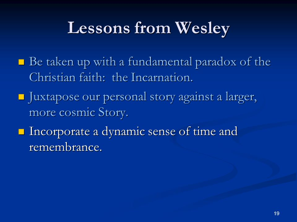 19 Lessons from Wesley Be taken up with a fundamental paradox of the Christian faith: the Incarnation. Be taken up with a fundamental paradox of the C