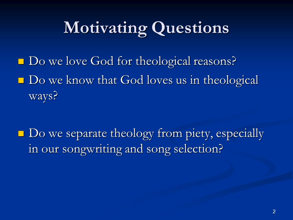 2 Motivating Questions Do we love God for theological reasons.