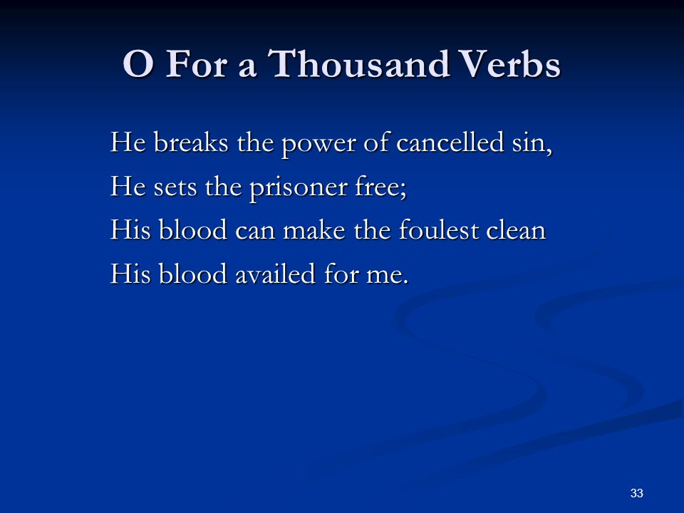 33 O For a Thousand Verbs He breaks the power of cancelled sin, He sets the prisoner free; His blood can make the foulest clean His blood availed for