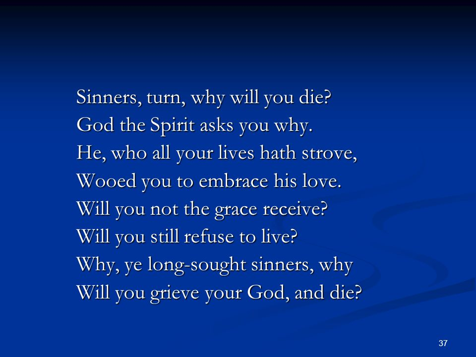 37 Sinners, turn, why will you die? God the Spirit asks you why. He, who all your lives hath strove, Wooed you to embrace his love. Will you not the g