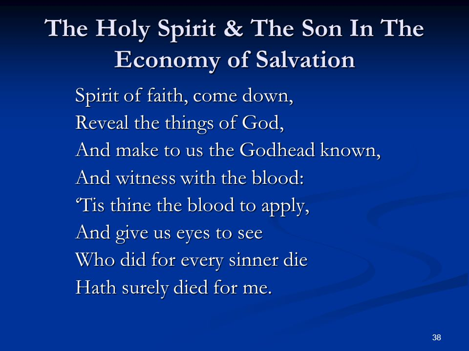 38 The Holy Spirit & The Son In The Economy of Salvation Spirit of faith, come down, Reveal the things of God, And make to us the Godhead known, And witness with the blood: 'Tis thine the blood to apply, And give us eyes to see Who did for every sinner die Hath surely died for me.