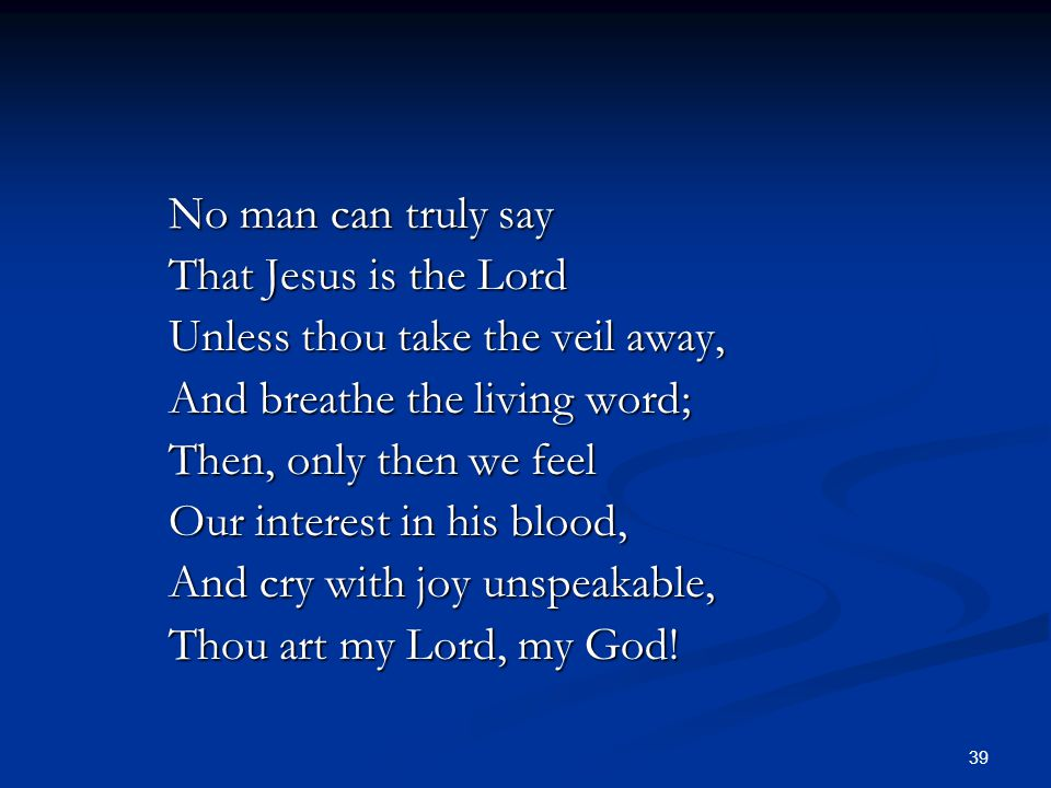 39 No man can truly say That Jesus is the Lord Unless thou take the veil away, And breathe the living word; Then, only then we feel Our interest in hi