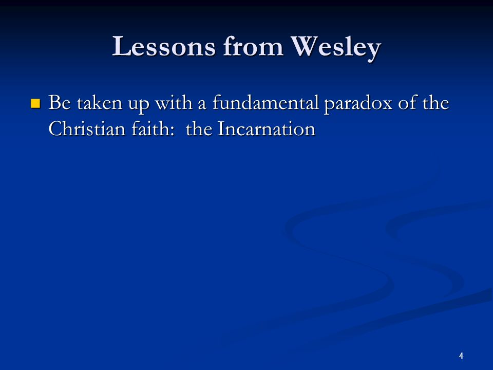 4 Lessons from Wesley Be taken up with a fundamental paradox of the Christian faith: the Incarnation Be taken up with a fundamental paradox of the Christian faith: the Incarnation