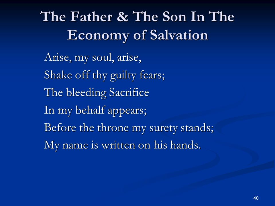 40 The Father & The Son In The Economy of Salvation Arise, my soul, arise, Shake off thy guilty fears; The bleeding Sacrifice In my behalf appears; Before the throne my surety stands; My name is written on his hands.