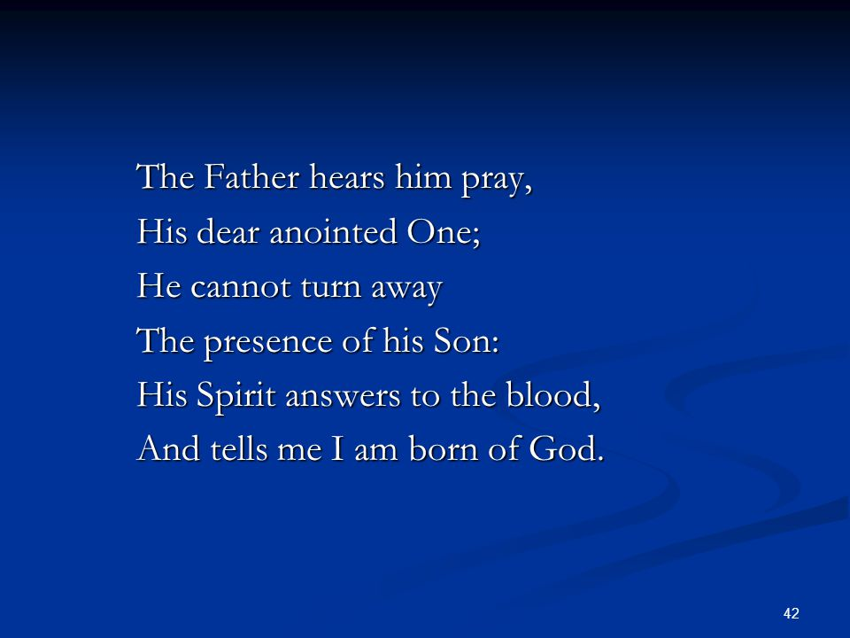 42 The Father hears him pray, His dear anointed One; He cannot turn away The presence of his Son: His Spirit answers to the blood, And tells me I am b