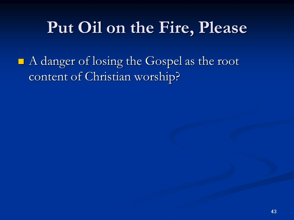 43 Put Oil on the Fire, Please A danger of losing the Gospel as the root content of Christian worship.