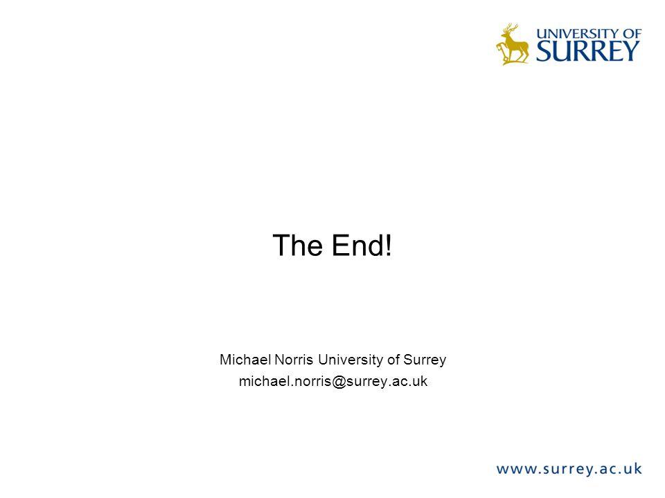 The End! Michael Norris University of Surrey michael.norris@surrey.ac.uk