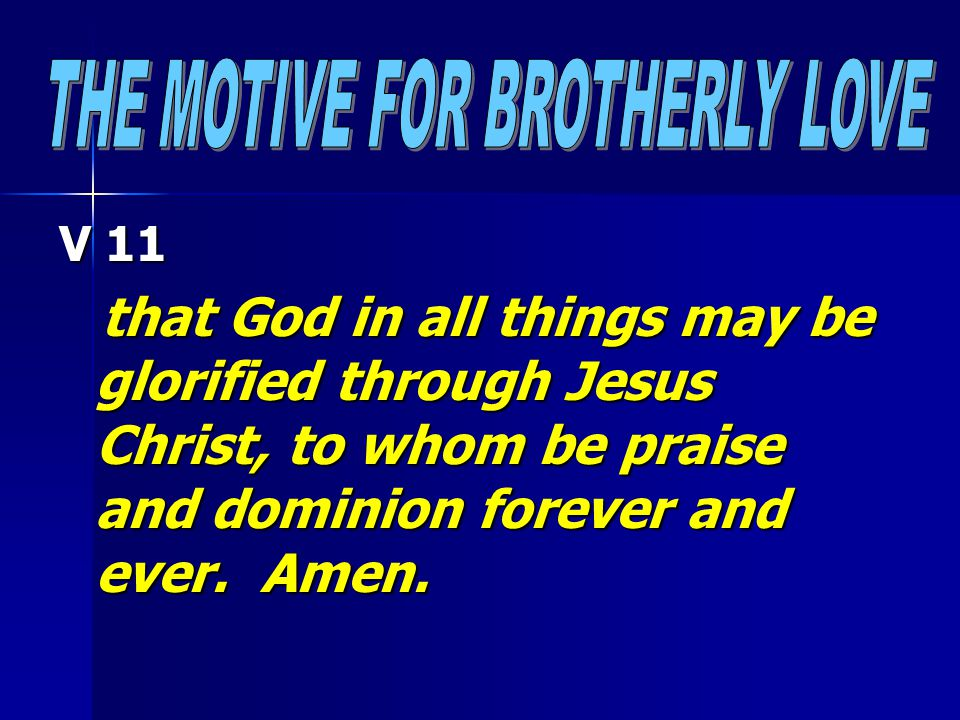 V 11 that God in all things may be glorified through Jesus Christ, to whom be praise and dominion forever and ever.