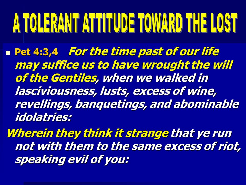 Pet 4:3,4 For the time past of our life may suffice us to have wrought the will of the Gentiles, when we walked in lasciviousness, lusts, excess of wine, revellings, banquetings, and abominable idolatries: Pet 4:3,4 For the time past of our life may suffice us to have wrought the will of the Gentiles, when we walked in lasciviousness, lusts, excess of wine, revellings, banquetings, and abominable idolatries: Wherein they think it strange that ye run not with them to the same excess of riot, speaking evil of you: