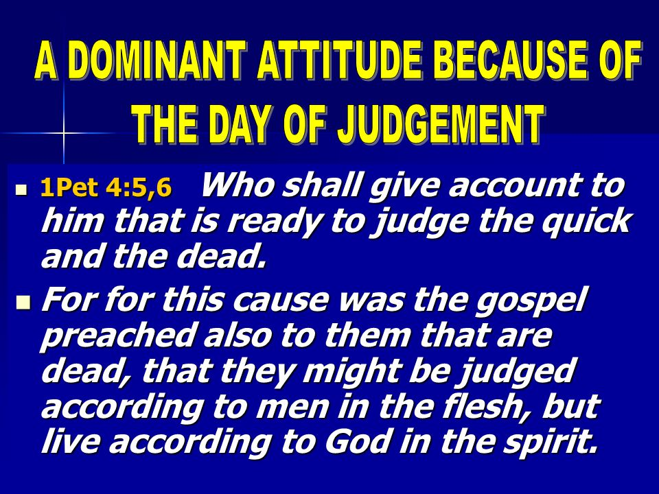 1Pet 4:5,6 Who shall give account to him that is ready to judge the quick and the dead.
